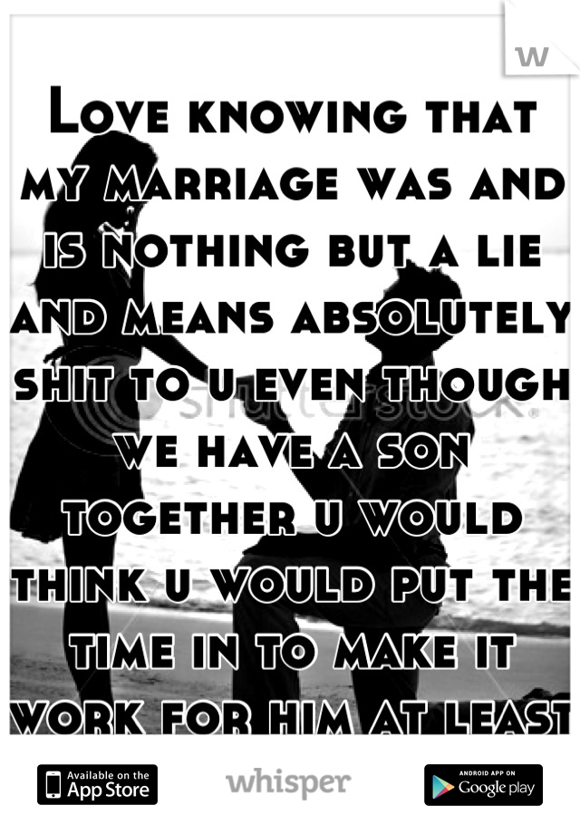 Love knowing that my marriage was and is nothing but a lie and means absolutely shit to u even though we have a son together u would think u would put the time in to make it work for him at least