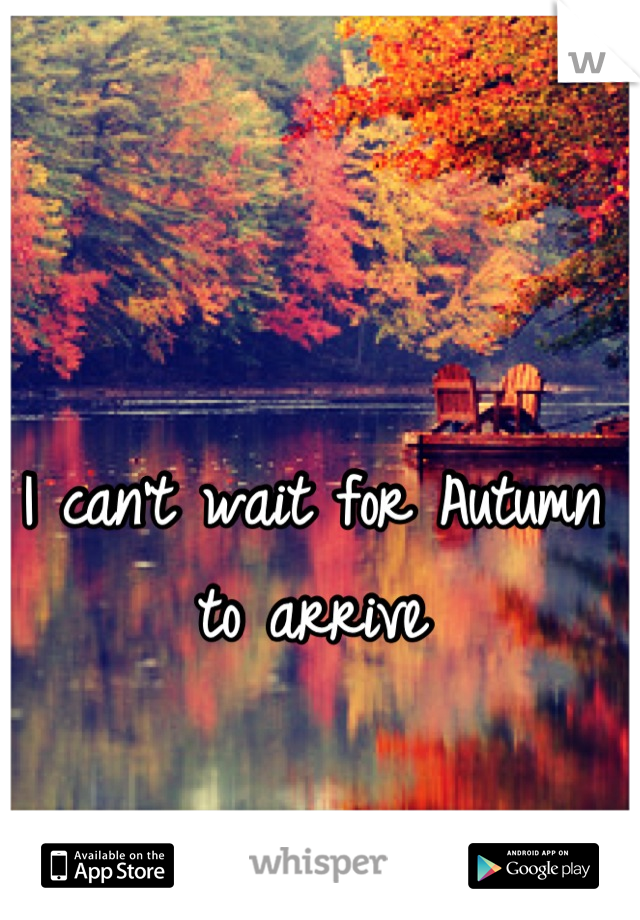 I can't wait for Autumn to arrive