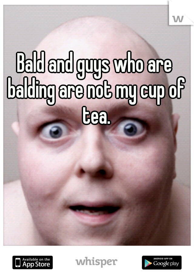 Bald and guys who are balding are not my cup of tea.