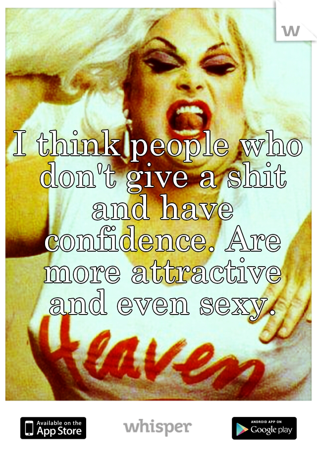I think people who don't give a shit and have confidence. Are more attractive and even sexy.