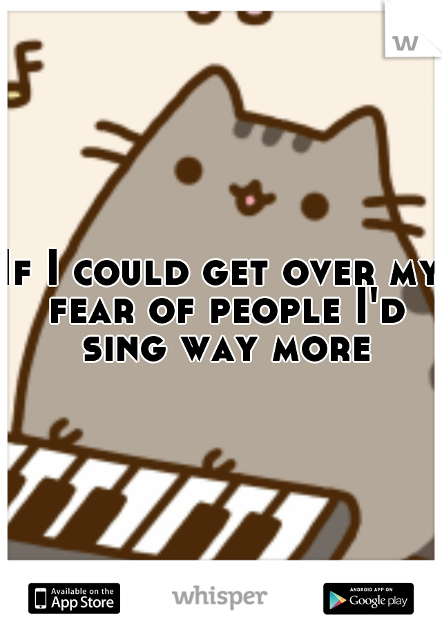 If I could get over my fear of people I'd sing way more