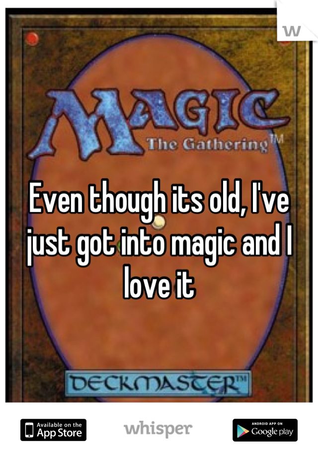 Even though its old, I've just got into magic and I love it