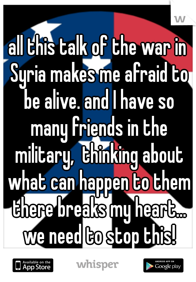 all this talk of the war in Syria makes me afraid to be alive. and I have so many friends in the military,  thinking about what can happen to them there breaks my heart... we need to stop this!
