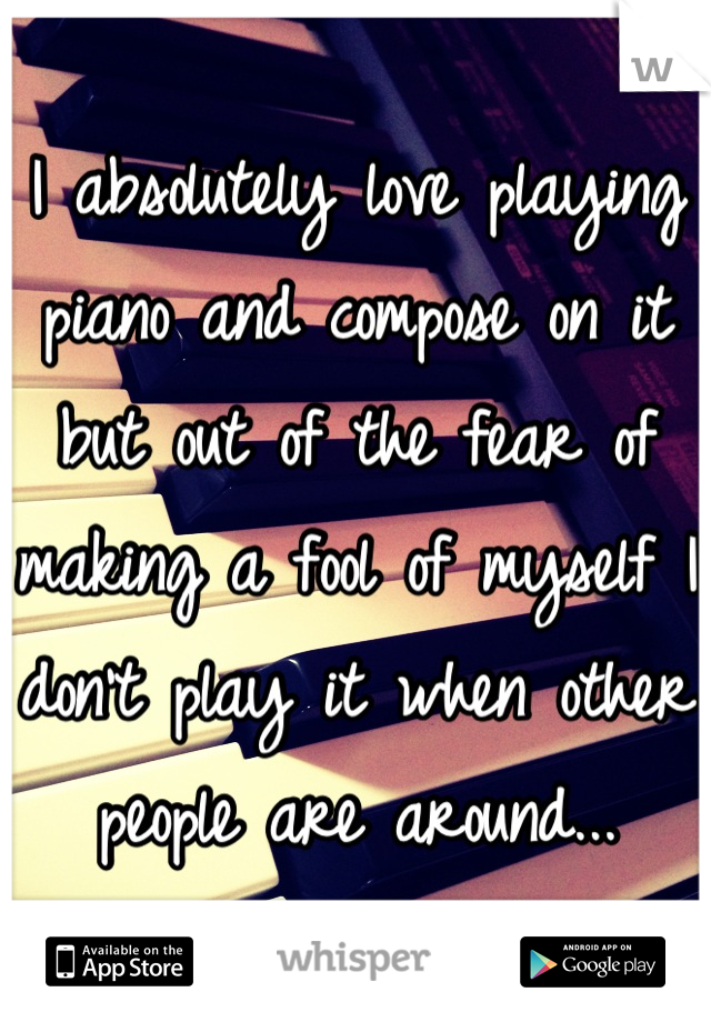 I absolutely love playing piano and compose on it but out of the fear of making a fool of myself I don't play it when other people are around...