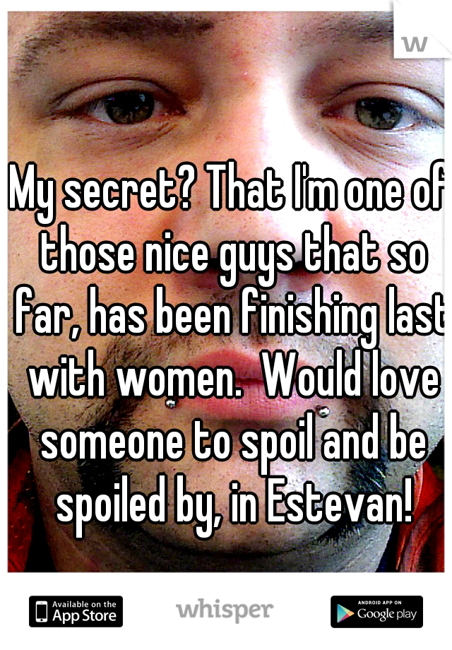 My secret? That I'm one of those nice guys that so far, has been finishing last with women.  Would love someone to spoil and be spoiled by, in Estevan!