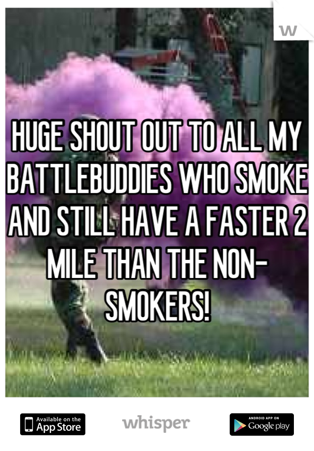 HUGE SHOUT OUT TO ALL MY BATTLEBUDDIES WHO SMOKE AND STILL HAVE A FASTER 2 MILE THAN THE NON-SMOKERS!