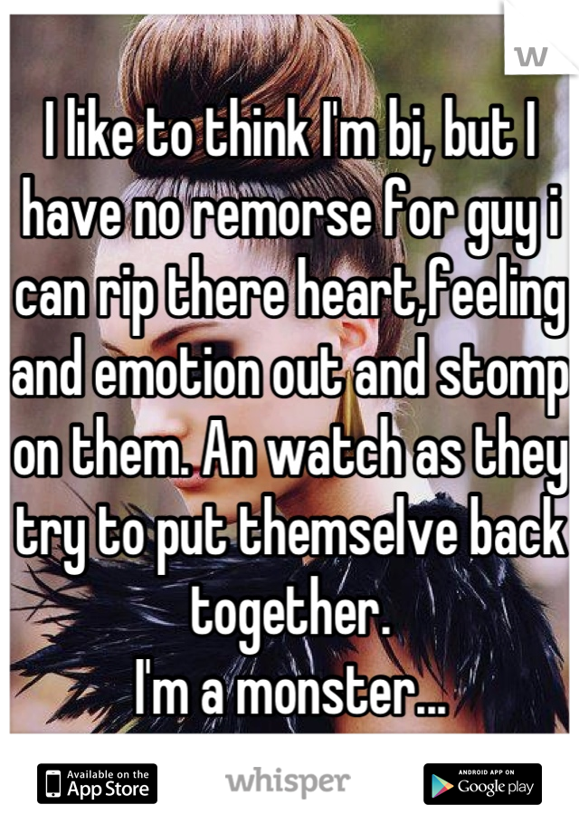 I like to think I'm bi, but I have no remorse for guy i can rip there heart,feeling and emotion out and stomp on them. An watch as they try to put themselve back together. I'm a monster...