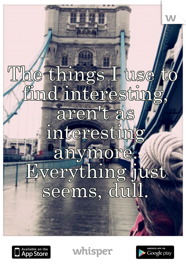The things I use to find interesting, aren't as interesting anymore. Everything just seems, dull.