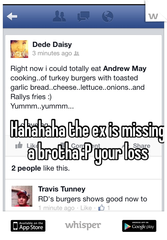Hahahaha the ex is missing a brotha :P your loss