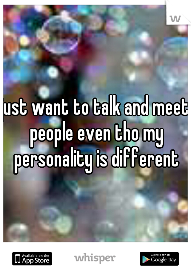 just want to talk and meet people even tho my personality is different