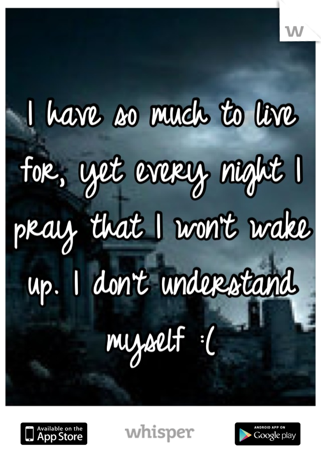 I have so much to live for, yet every night I pray that I won't wake up. I don't understand myself :(