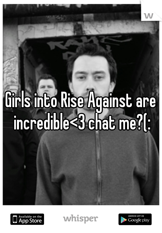 Girls into Rise Against are incredible<3 chat me?(: