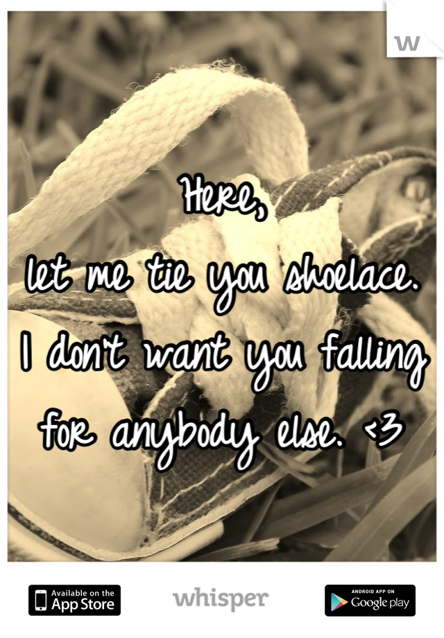 Here, let me tie you shoelace.  I don't want you falling for anybody else. <3