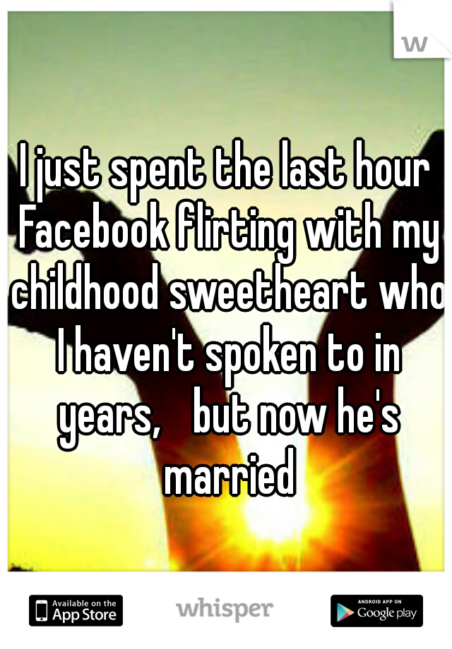 I just spent the last hour Facebook flirting with my childhood sweetheart who I haven't spoken to in years,  but now he's married