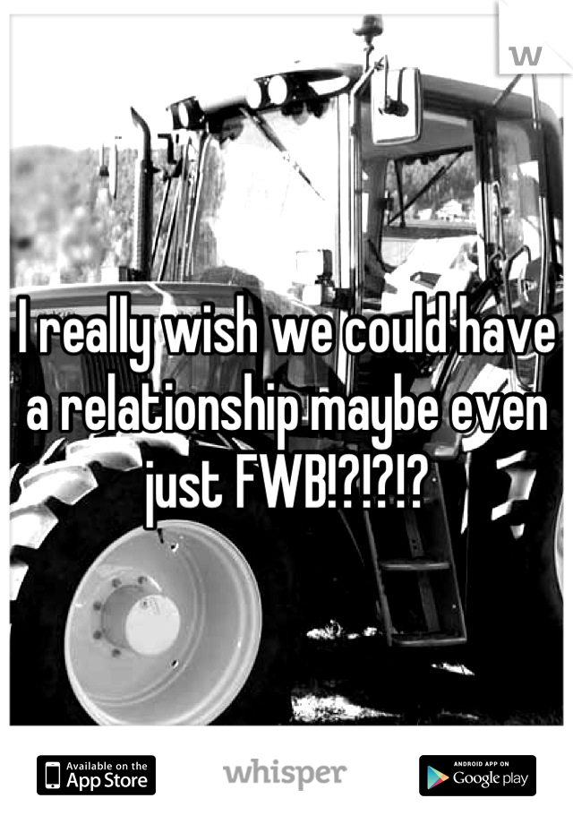 I really wish we could have a relationship maybe even just FWB!?!?!?