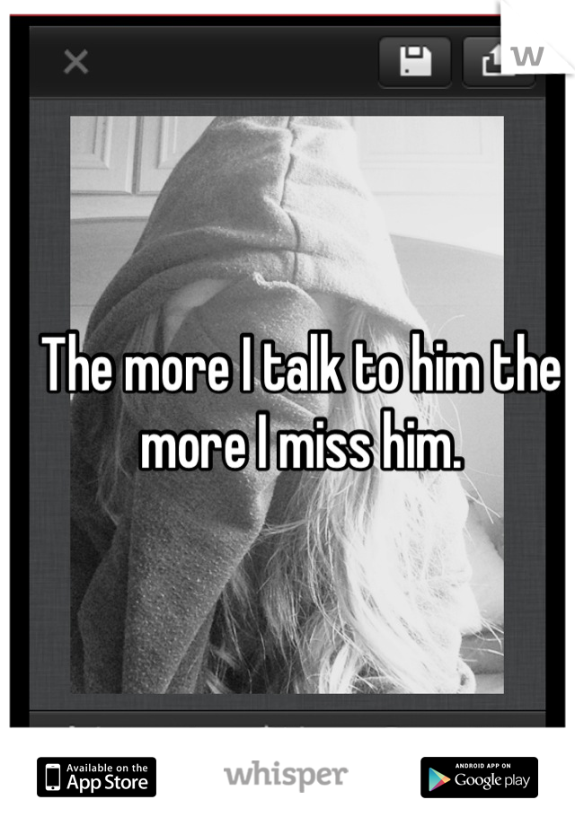 The more I talk to him the more I miss him.
