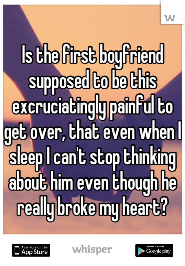 Is the first boyfriend supposed to be this excruciatingly painful to get over, that even when I sleep I can't stop thinking about him even though he really broke my heart?