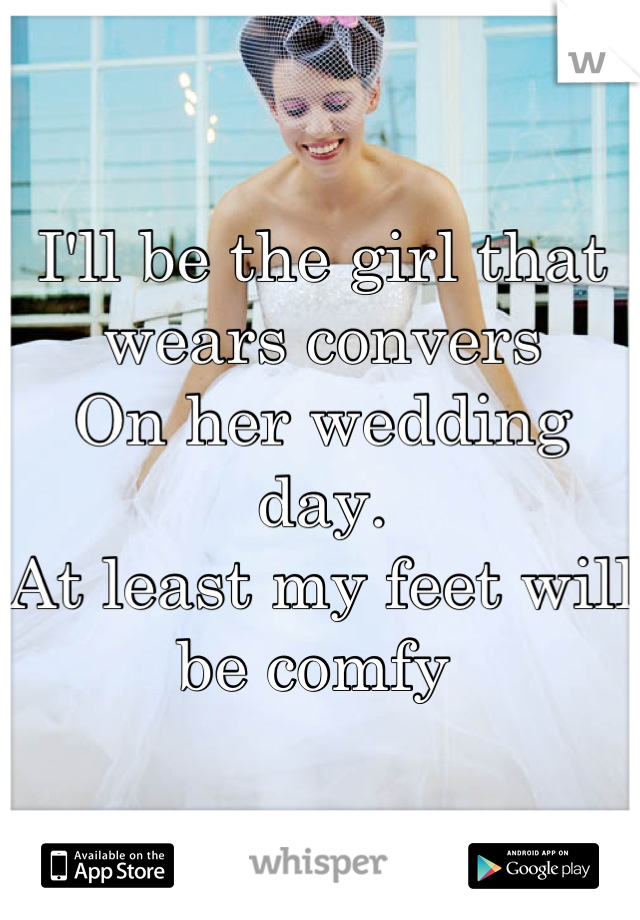 I'll be the girl that wears convers  On her wedding day.  At least my feet will be comfy