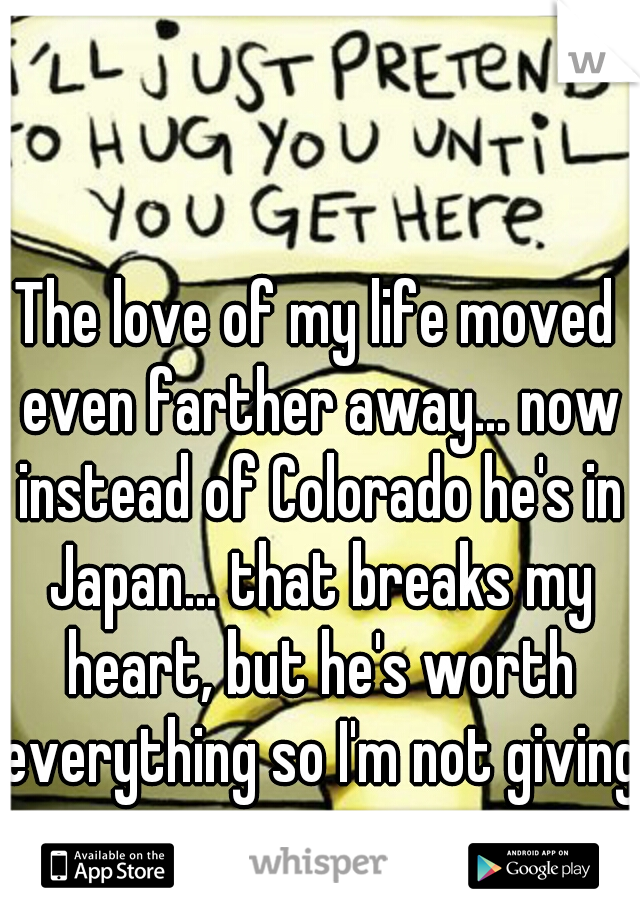 The love of my life moved even farther away... now instead of Colorado he's in Japan... that breaks my heart, but he's worth everything so I'm not giving up.