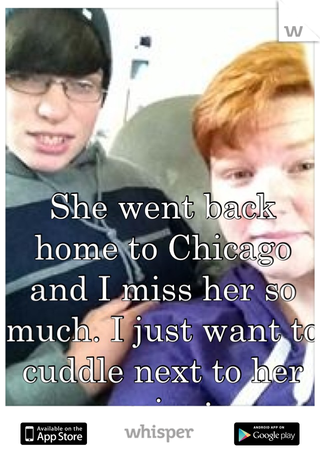She went back home to Chicago and I miss her so much. I just want to cuddle next to her again. :c
