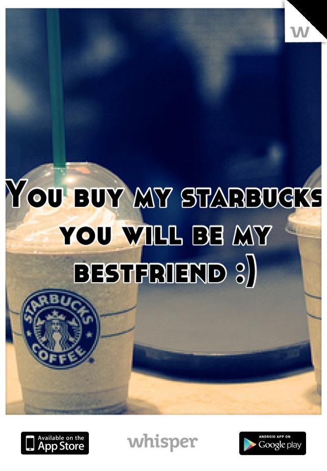 You buy my starbucks you will be my bestfriend :)
