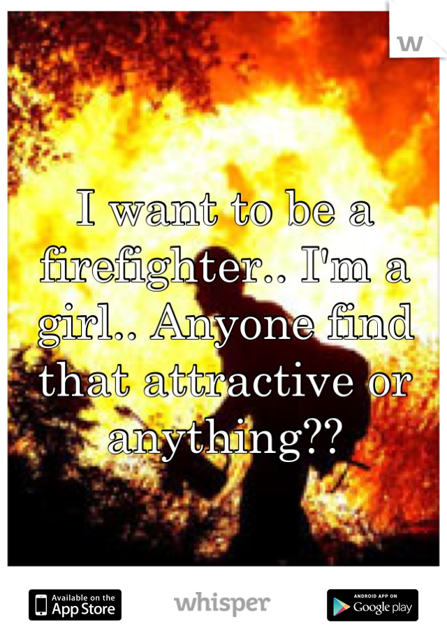 I want to be a firefighter.. I'm a girl.. Anyone find that attractive or anything??