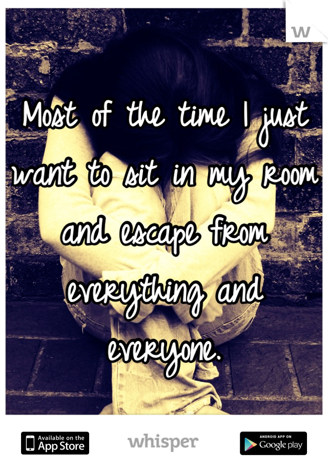 Most of the time I just want to sit in my room and escape from everything and everyone.