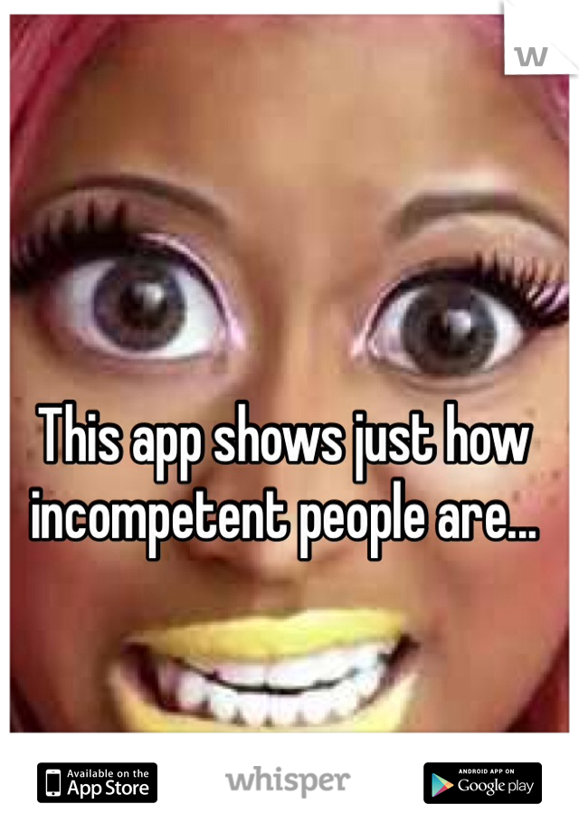This app shows just how incompetent people are...