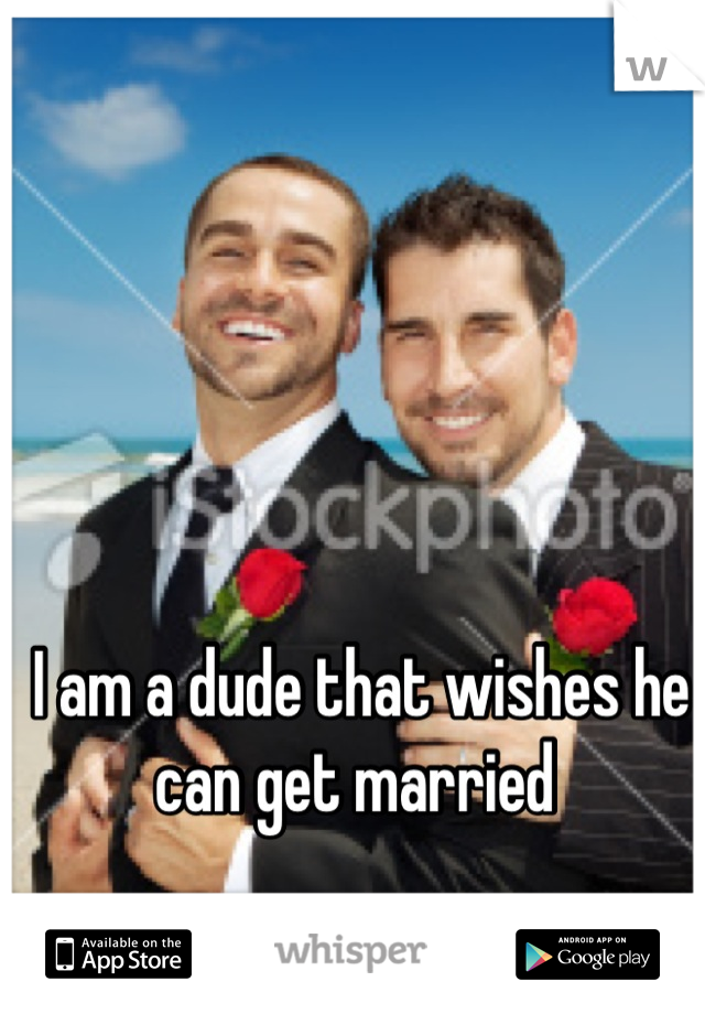 I am a dude that wishes he can get married
