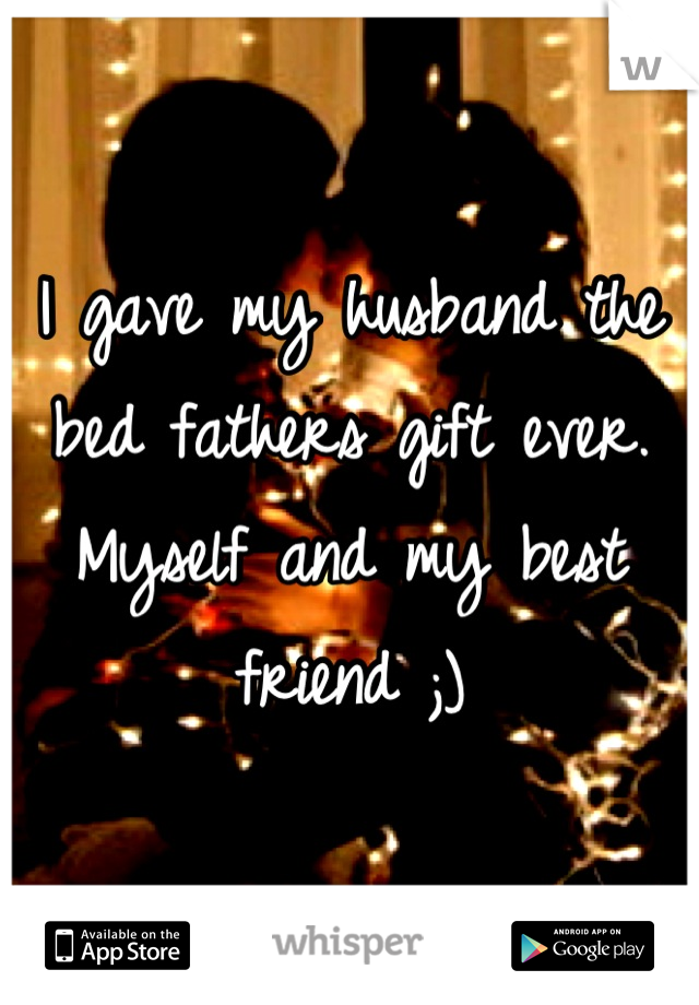 I gave my husband the bed fathers gift ever. Myself and my best friend ;)