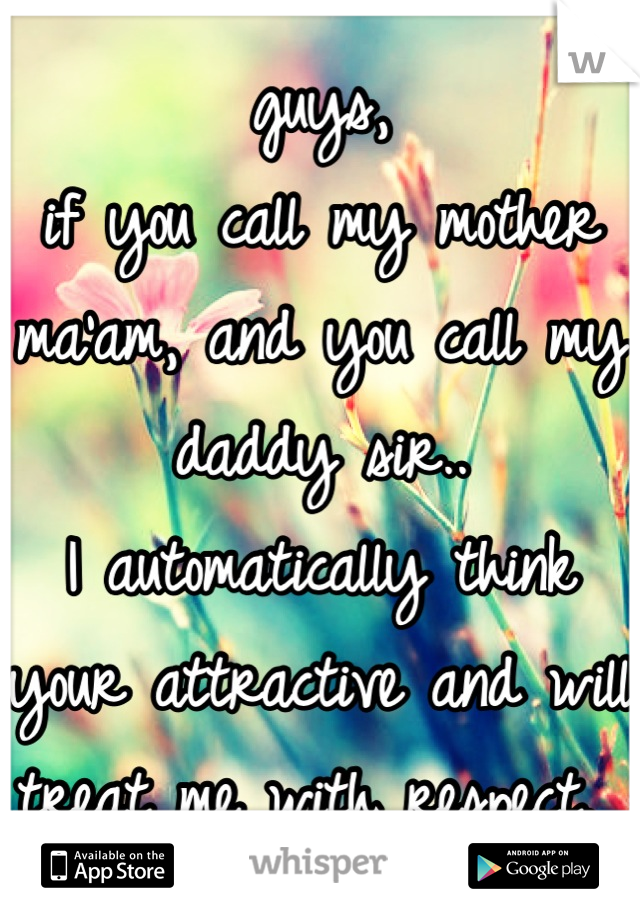 guys, if you call my mother ma'am, and you call my daddy sir.. I automatically think your attractive and will treat me with respect.