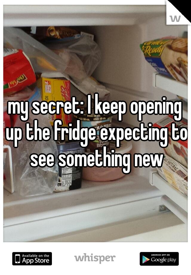 my secret: I keep opening up the fridge expecting to see something new