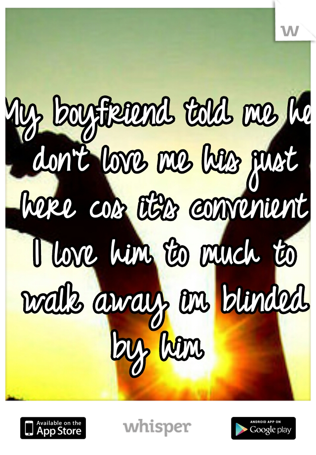 My boyfriend told me he don't love me his just here cos it's convenient I love him to much to walk away im blinded by him