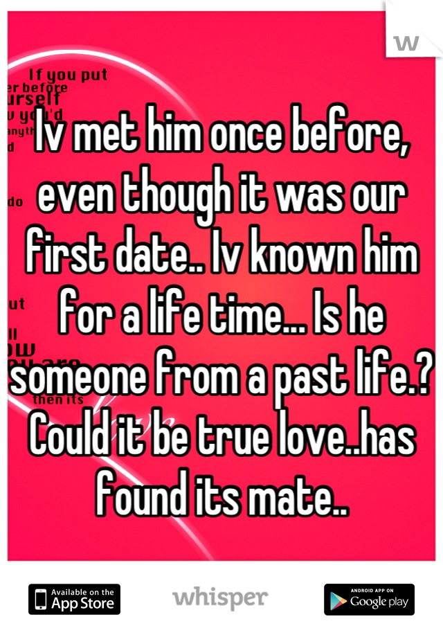 Iv met him once before, even though it was our first date.. Iv known him for a life time... Is he someone from a past life.? Could it be true love..has found its mate..