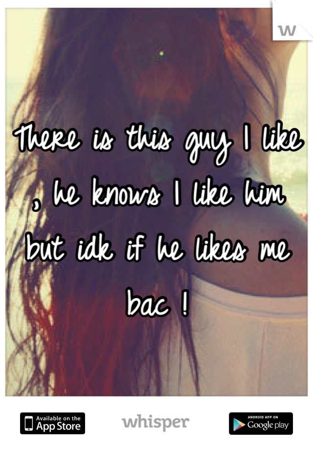 There is this guy I like , he knows I like him but idk if he likes me bac !