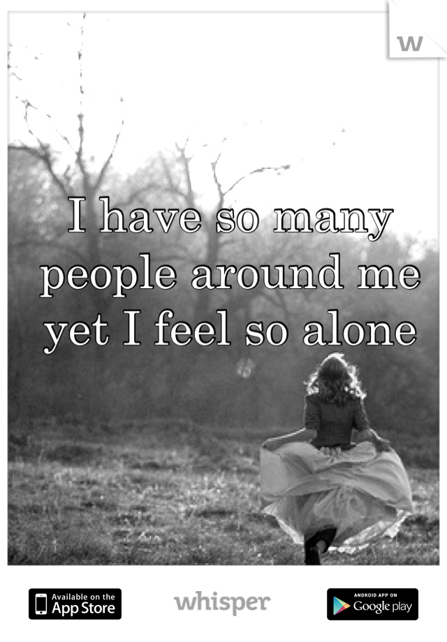 I have so many people around me yet I feel so alone
