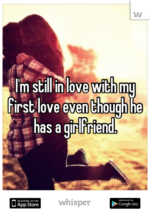 I'm still in love with my first love even though he has a girlfriend.