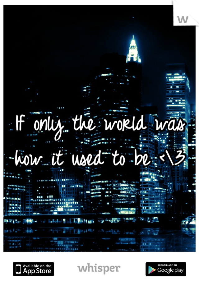 If only the world was how it used to be <\3