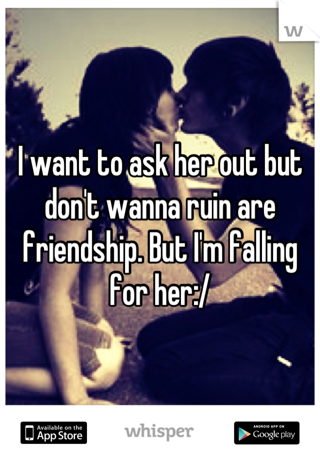 I want to ask her out but don't wanna ruin are friendship. But I'm falling for her:/