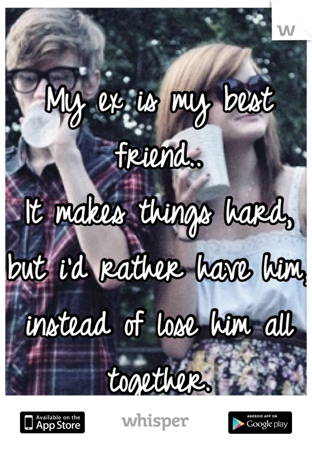 My ex is my best friend.. It makes things hard,  but i'd rather have him,  instead of lose him all together.