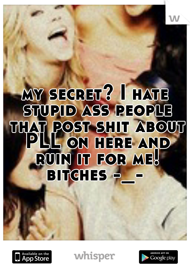 my secret? I hate stupid ass people that post shit about PLL on here and ruin it for me! bitches -_-