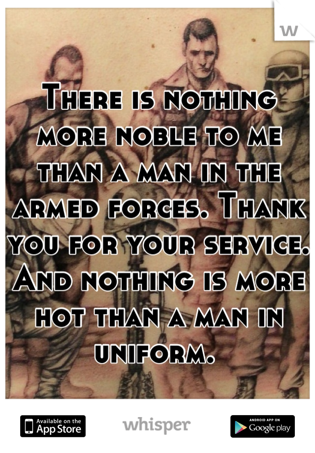 There is nothing more noble to me than a man in the armed forces. Thank you for your service. And nothing is more hot than a man in uniform.