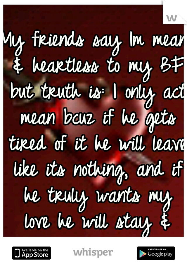 My friends say Im mean & heartless to my BF but truth is: I only act mean bcuz if he gets tired of it he will leave like its nothing, and if he truly wants my love he will stay & fight to earn it.