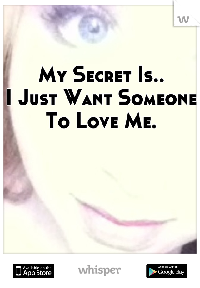 My Secret Is.. I Just Want Someone To Love Me.