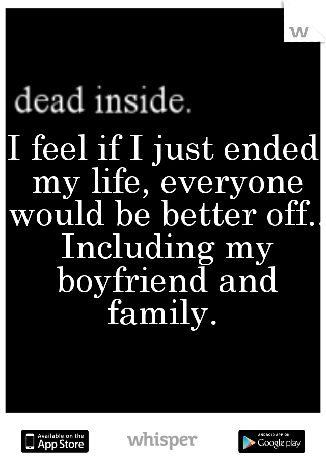 I feel if I just ended my life, everyone would be better off.. Including my boyfriend and family.