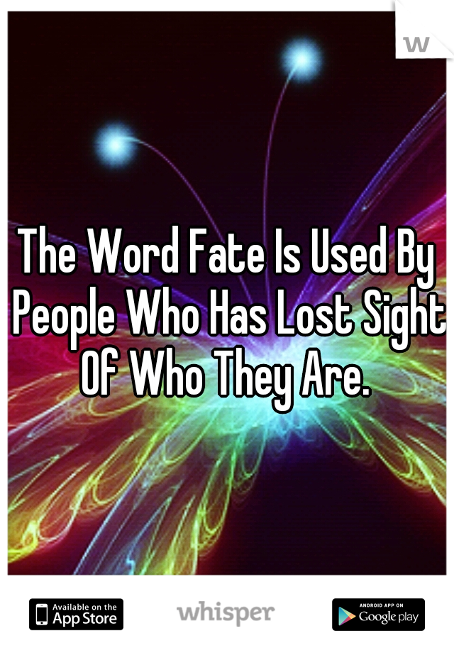 The Word Fate Is Used By People Who Has Lost Sight Of Who They Are.