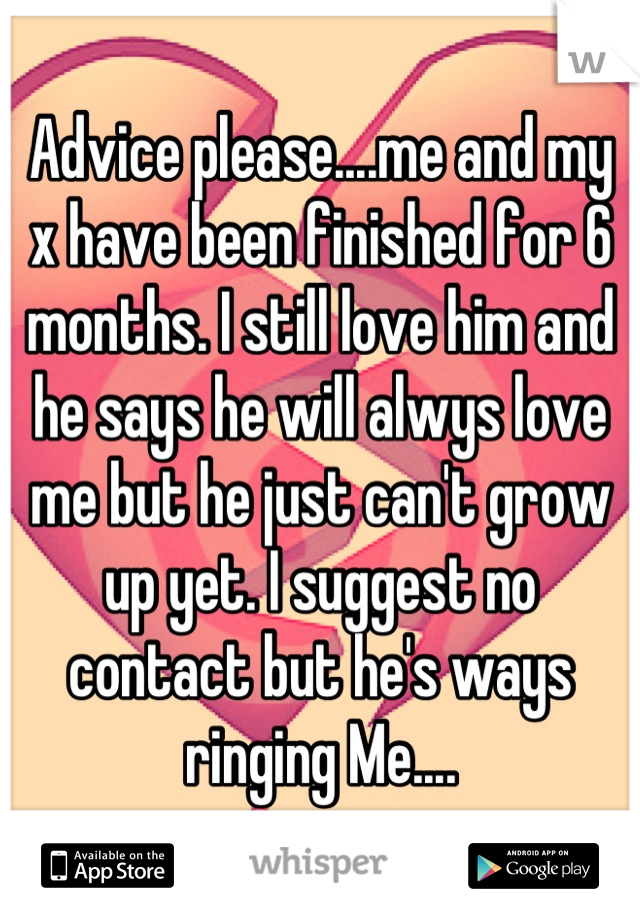 Advice please....me and my x have been finished for 6 months. I still love him and he says he will alwys love me but he just can't grow up yet. I suggest no contact but he's ways ringing Me....