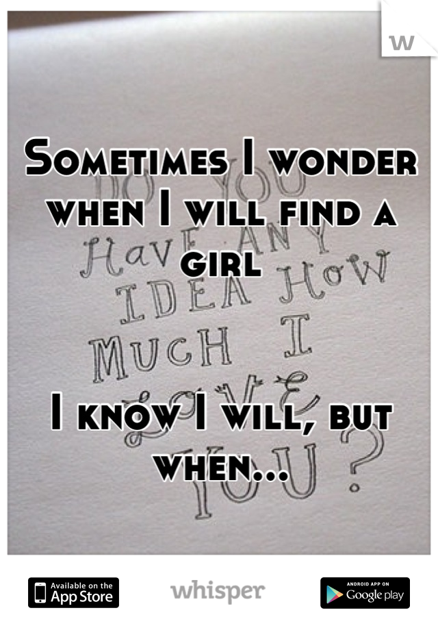 Sometimes I wonder when I will find a girl   I know I will, but when...