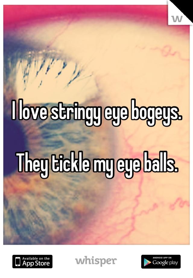 I love stringy eye bogeys.  They tickle my eye balls.