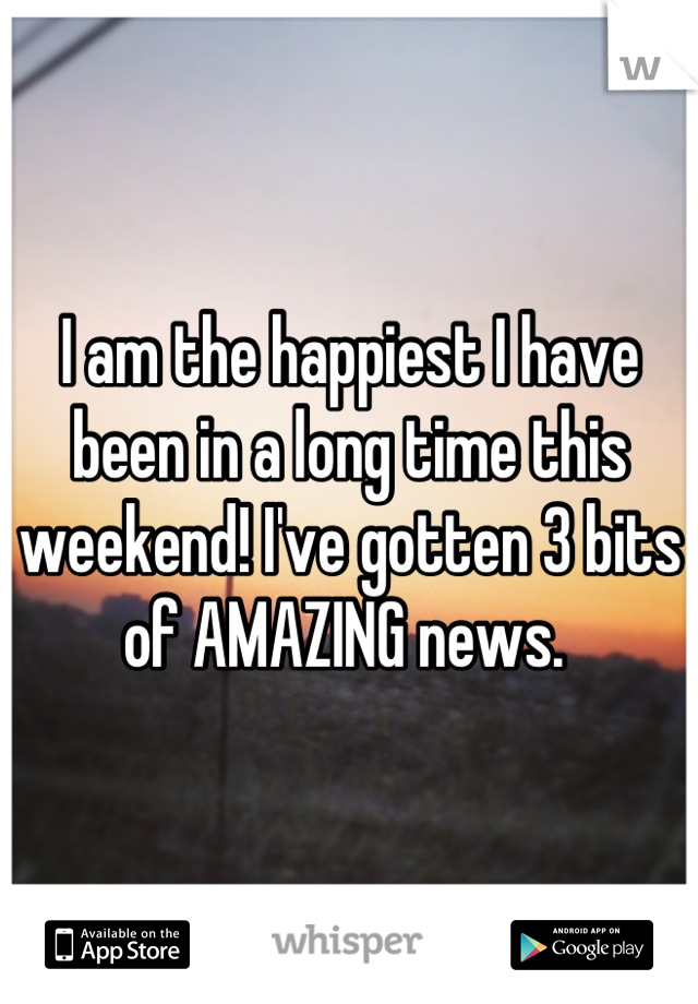 I am the happiest I have been in a long time this weekend! I've gotten 3 bits of AMAZING news.